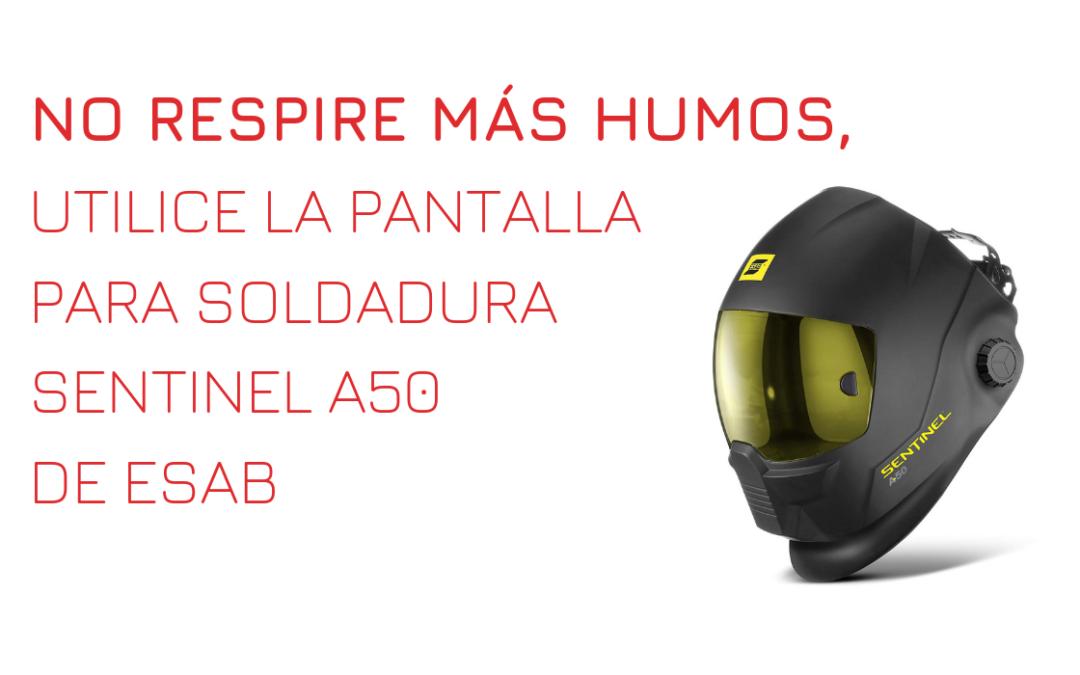NO RESPIRE MÁS HUMOS, UTILICE LA PANTALLA PARA SOLDADURA SENTINEL A50 DE ESAB